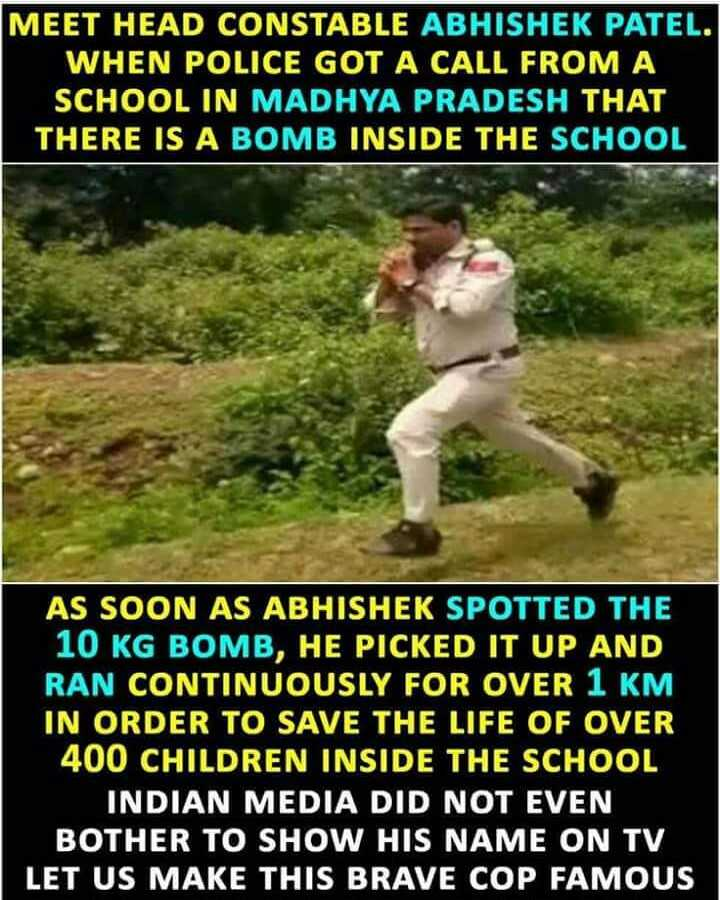 7 अक्टूबर की न्यूज़ - MEET HEAD CONSTABLE ABHISHEK PATEL . WHEN POLICE GOT A CALL FROM A SCHOOL IN MADHYA PRADESH THAT THERE IS A BOMB INSIDE THE SCHOOL AS SOON AS ABHISHEK SPOTTED THE 10 KG BOMB , HE PICKED IT UP AND RAN CONTINUOUSLY FOR OVER 1 KM IN ORDER TO SAVE THE LIFE OF OVER 400 CHILDREN INSIDE THE SCHOOL INDIAN MEDIA DID NOT EVEN BOTHER TO SHOW HIS NAME ON TV LET US MAKE THIS BRAVE COP FAMOUS - ShareChat