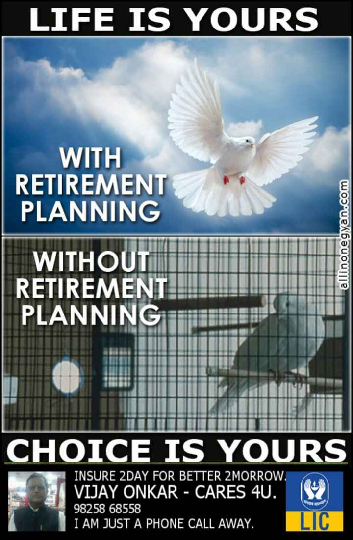insurance - LIFE IS YOURS WITH RETIREMENT PLANNING allinonegyan . com WITHOUT RETIREMENT PLANNING CHOICE IS YOURS INSURE 2DAY FOR BETTER 2MORROW . VIJAY ONKAR - CARES 4U . 98258 68558 I AM JUST A PHONE CALL AWAY . 1952 LIC - ShareChat