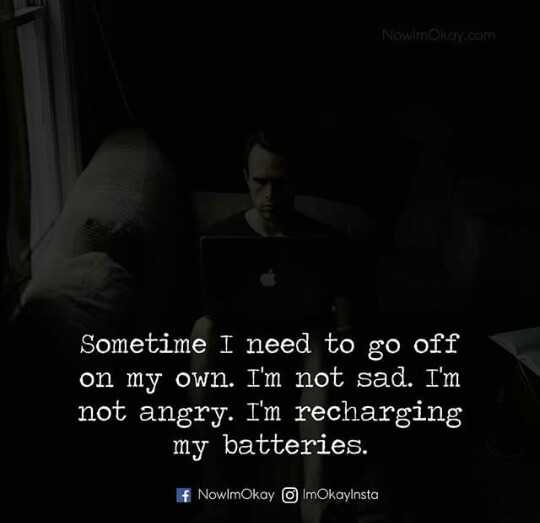 alone - NowimOkay . com Sometime I need to go off on my own . I ' m not sad . I ' m not angry . I ' m recharging my batteries . f NowlmOkay ImOkaylnsta - ShareChat