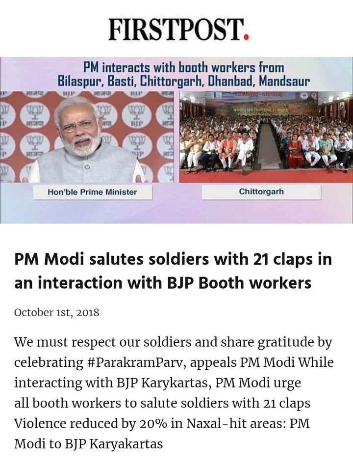 Somvar - FIRSTPOST . PM interacts with booth workers from Bilaspur , Basti , Chittorgarh , Dhanbad , Mandsaur पा BJP TER T UTE आजपा BABAE Hon ' ble Prime Minister Chittorgarh PM Modi salutes soldiers with 21 claps in an interaction with BJP Booth workers October 1st , 2018 We must respect our soldiers and share gratitude by celebrating # ParakramParv , appeals PM Modi While interacting with BJP Karykartas , PM Modi urge all booth workers to salute soldiers with 21 claps Violence reduced by 20 % in Naxal - hit areas : PM Modi to BJP Karyakartas - ShareChat