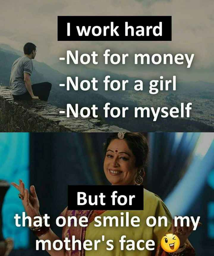 love u mom - I work hard - Not for money - Not for a girl - Not for myself But for that one smile on my mother ' s face - ShareChat