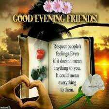 good evinig - GOOD EVENING FRIENDS Respect people ' s feelings . Even if it doesn ' t mean anytluing to you . It could mean everything to them . - ShareChat