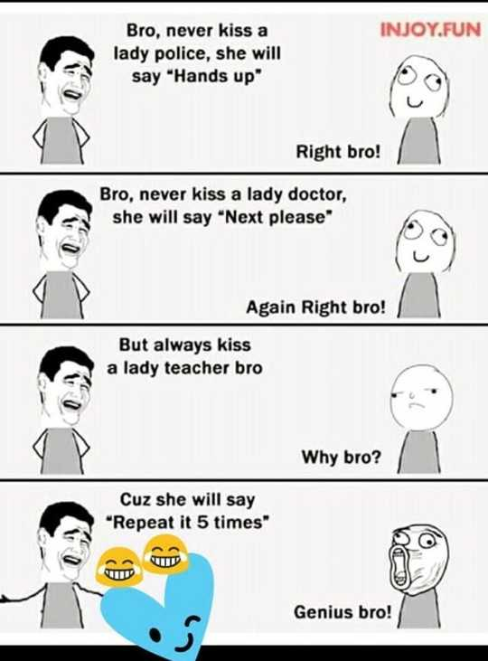 ಲೈಫ್ ಗುರು - INJOY . FUN Bro , never kiss a lady police , she will say Hands up Right bro ! Bro , never kiss a lady doctor , she will say Next please Again Right bro ! But always kiss a lady teacher bro DO Why bro ? Cuz she will say Repeat it 5 times Genius bro ! - ShareChat