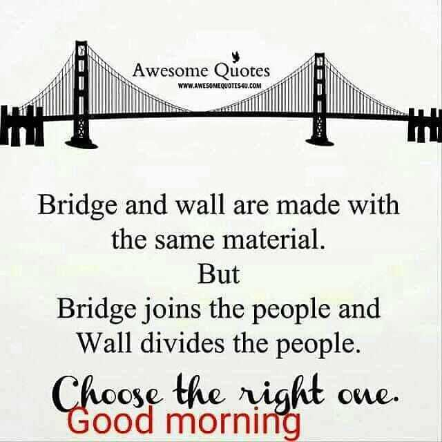 my thinking - Awesome Quotes WWW . AWESOMEQUOTESAU . COM Bridge and wall are made with the same material . But Bridge joins the people and Wall divides the people . Choose the right one . Good morning - ShareChat