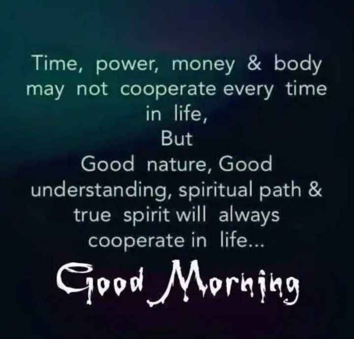 🌄  सुप्रभात - Time , power , money & body may not cooperate every time in life , But Good nature , Good understanding , spiritual path & true spirit will always cooperate in life . . . Good Morning - ShareChat
