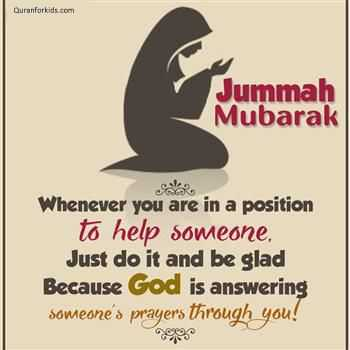 assalaamu alaikkum - Quranforkids . com Jummah Mubarak Whenever you are in a position to help someone , Just do it and be glad Because God is answering someone ' s prayers through you ! - ShareChat