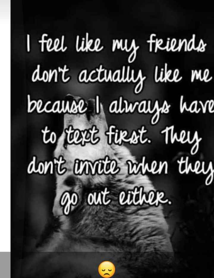 alone is good - I feel like my friends don ' t actually like me because I always hav to test first . They don ' t invite when they go out either . - ShareChat