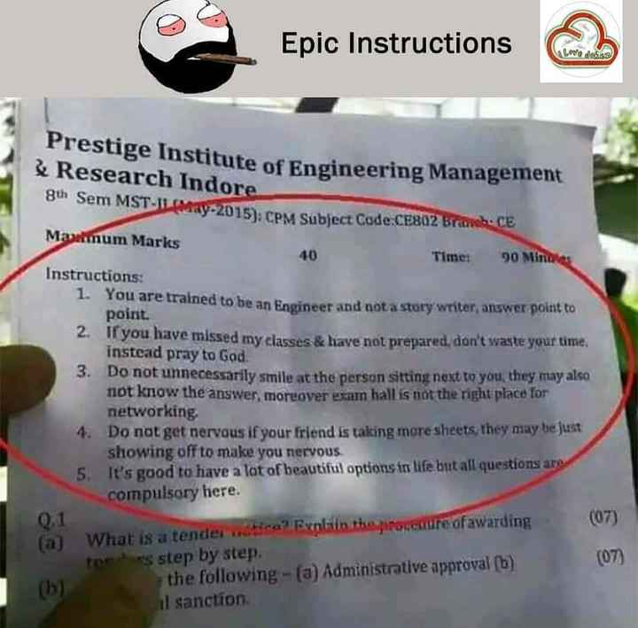 b.tech  జోక్స్ - Epic Instructions , , പിച്ചള Prestige Institute of Engineering Manager & Research Indore 8th Sem MST - II May - 2015 ) . CPM Subject Code : CE802 Bra Maximum Marks Time : 90 Minera Instructions : 1 . You are trained to be an Engineer and not a story writer , answer point to point . 2 . If you have missed my classes & have not prepared , don ' t waste your time , instead pray to God . 3 . Do not unnecessarily smile at the person sitting next to you they may also not know the answer , moreover exam hall is not the right place for networking 4 . Do not get nervous if your friend is taking more sheets , they may be just showing off to make you nervous 5 . It ' s good to have a lot of beautiful options in life but all questions are compulsory here . 0 . 1 ( 07 ) ( a ) What is a tender water ? Explain the propesure of awarding teles step by step . the following - ( a ) Administrative approval ( b ) il sanction ( 07 ) - ShareChat