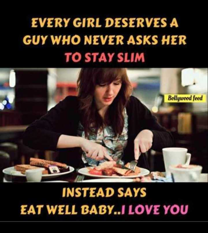 b.tech students - EVERY GIRL DESERVES A GUY WHO NEVER ASKS HER TO STAY SLIM Bollywood feed INSTEAD SAYS EAT WELL BABY . . J LOVE YOU - ShareChat
