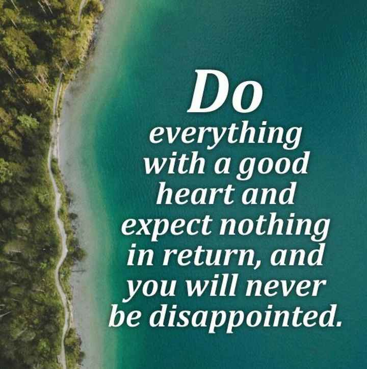 no expectations - Do everything with a good heart and expect nothing in return , and you will never be disappointed . - ShareChat