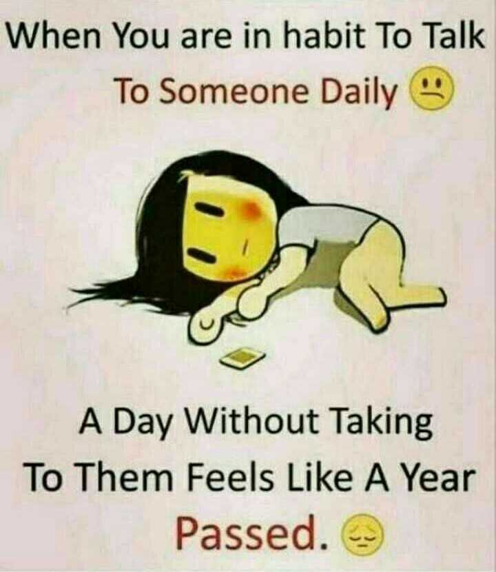 Its my feelings - When You are in habit To Talk To Someone Daily A Day Without Taking To Them Feels Like A Year Passed . - ShareChat