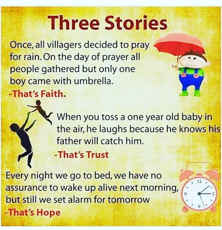 #motivatinol_thoughts - Three Stories Once , all villagers decided to pray for rain . On the day of prayer all people gathered but only one boy came with umbrella . - That ' s Faith . When you toss a one year old baby in the air , he laughs because he knows his father will catch him . - That ' s Trust Every night we go to bed , we have no assurance to wake up alive next morning , but still we set alarm for tomorrow - That ' s Hope - ShareChat