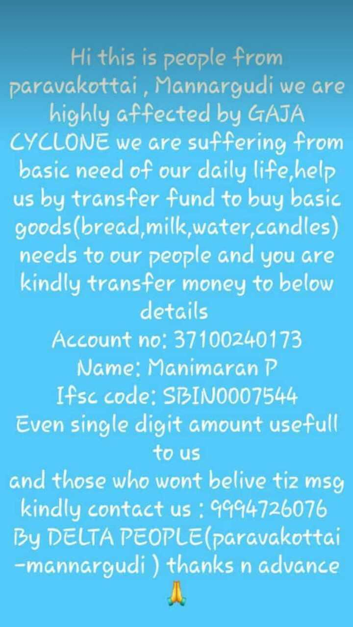 kaja pyal - n Hi this is people from paravakottai , Mannargudi we are highly affected by GAJA CYCLONE we are suffering from basic need of our daily life , help us by transfer fund to buy basic goods ( bread , milk , water candles ) needs to our people and you are kindly transfer money to below details Account no : 37100240173 Name : Manimaran P Ifsc code : SBIN0007544 Even single digit amount usefull to us and those who wont belive tiz msg kindly contact us : 9994726076 By DELTA PEOPLE ( paravakottai - mannargudi ) thanks n advance - ShareChat
