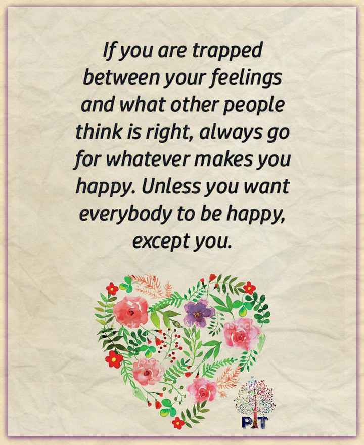 beautiful though - If you are trapped between your feelings and what other people think is right , always go for whatever makes you happy . Unless you want everybody to be happy , except you . by G Gelten - ShareChat