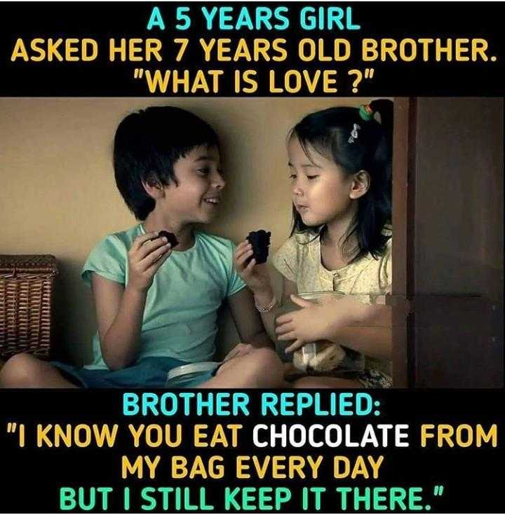 brother sister love - ' A 5 YEARS GIRL ASKED HER 7 YEARS OLD BROTHER . WHAT IS LOVE ? TILLES BROTHER REPLIED : I KNOW YOU EAT CHOCOLATE FROM MY BAG EVERY DAY BUT I STILL KEEP IT THERE . - ShareChat