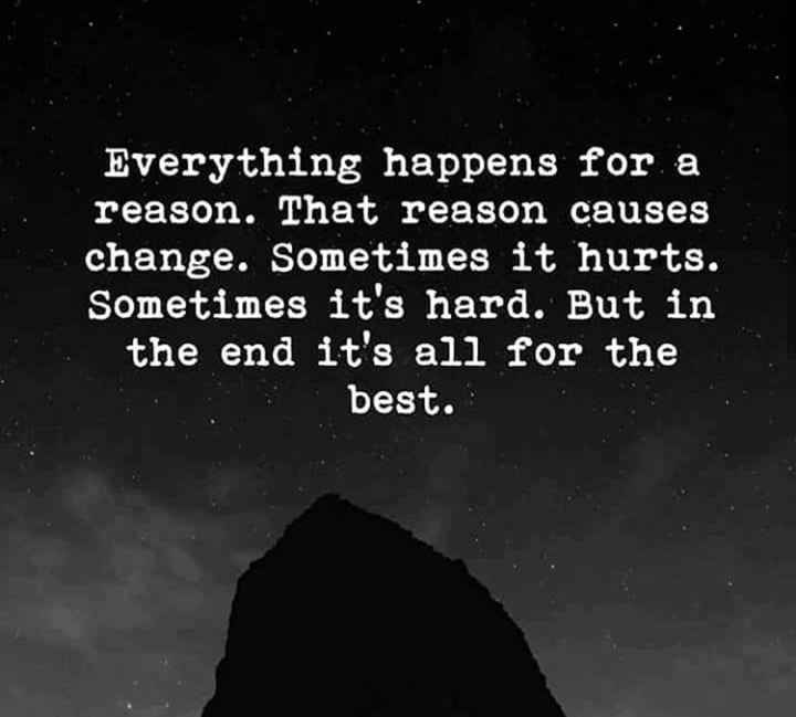 beautiful quotations - Everything happens for a reason . That reason causes change . Sometimes it hurts . Sometimes it ' s hard . But in the end it ' s all for the best . - ShareChat