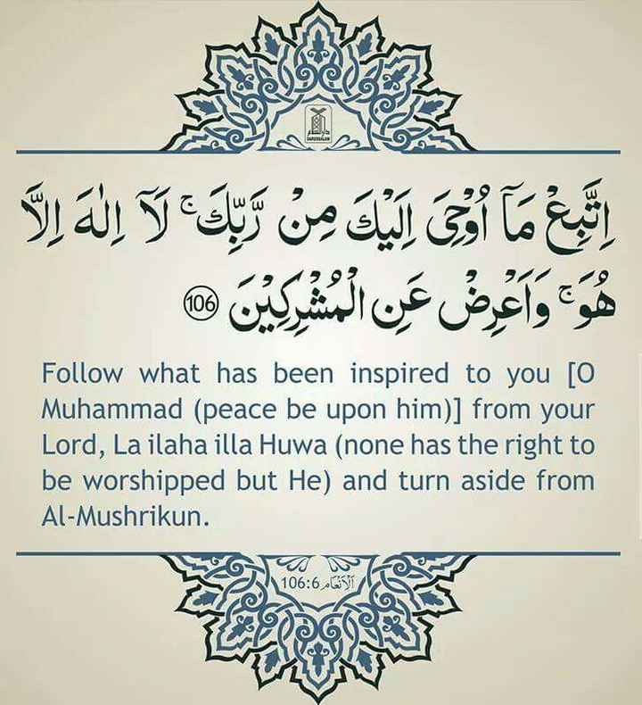 ibadath - اليك من تلك لا إله إلا اتبع ما أ هو واعرض عن المشركين ® Follow what has been inspired to you [ O Muhammad ( peace be upon him ) ] from your Lord , La ilaha illa Huwa ( none has the right to be worshipped but He ) and turn aside from Al - Mushrikun . 106 : 6 الأنعام - ShareChat
