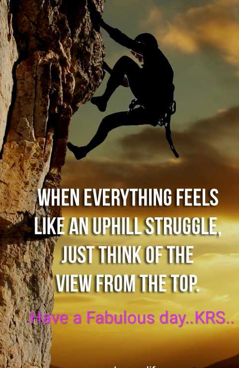 📝Quotes📝 - WHEN EVERYTHING FEELS LIKE AN UPHILL STRUGGLE , JUST THINK OF THE VIEW FROM THE TOP ve a Fabulous day . . KRS . . E - ShareChat