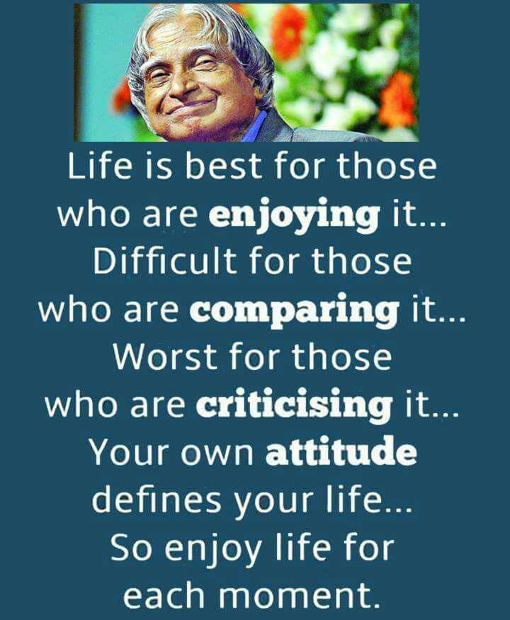 pSy - Life is best for those who are enjoying it... Difficult comparing it. Worst criticising it.. Your own attitude defines your life... So enjoy life each moment. - ShareChat
