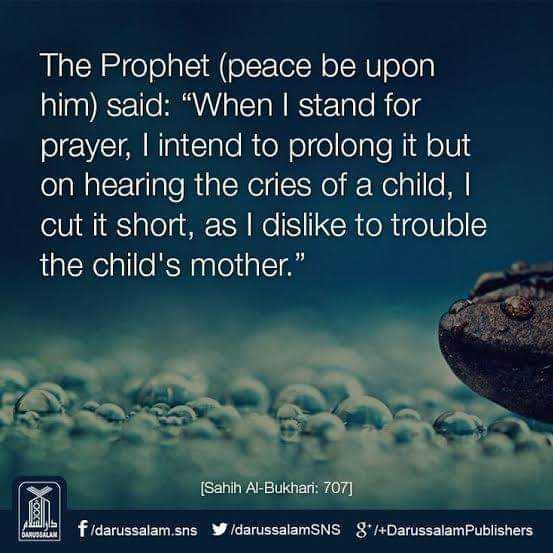 ibadath - The Prophet ( peace be upon him ) said : When I stand for prayer , I intend to prolong it but on hearing the cries of a child , cut it short , as I dislike to trouble the child ' s mother . ( Sahih Al - Bukhari : 707 ] f / darussalam . sns / darussalamSNS 8° / + DarussalamPublishers - ShareChat