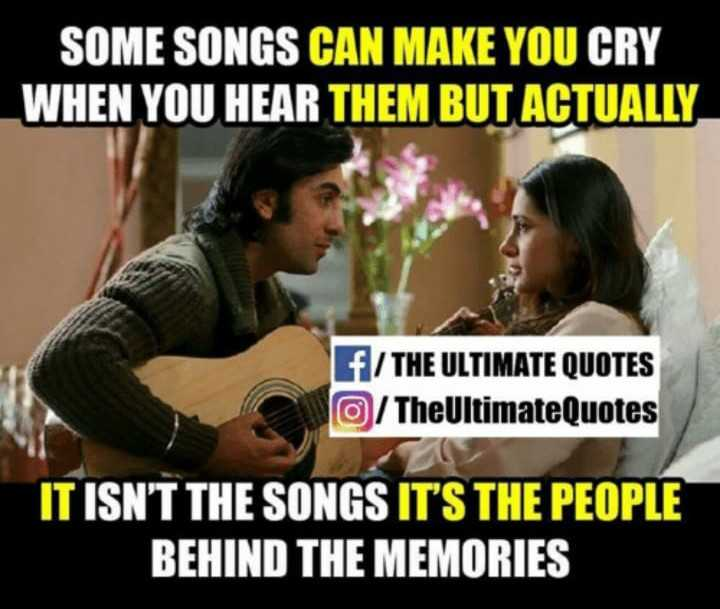 sad feel - SOME SONGS CAN MAKE YOU CRY WHEN YOU HEAR THEM BUT ACTUALLY f / THE ULTIMATE QUOTES O / TheUltimateQuotes IT ISN ' T THE SONGS IT ' S THE PEOPLE BEHIND THE MEMORIES - ShareChat