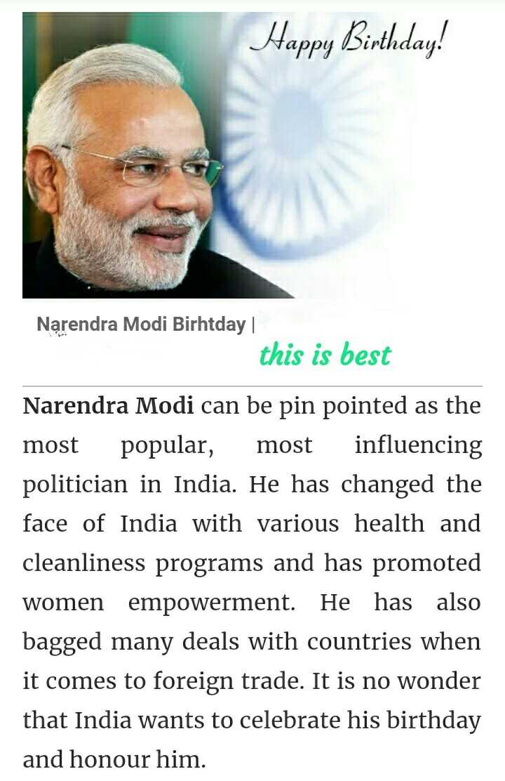 17 सितंबर की न्यूज़ - Happy Birthday ! Narendra Modi Birhtday     this is best Narendra Modi can be pin pointed as the most popular , most influencing politician in India . He has changed the face of India with various health and cleanliness programs and has promoted women empowerment . He has also bagged many deals with countries when it comes to foreign trade . It is no wonder that India wants to celebrate his birthday and honour him . - ShareChat