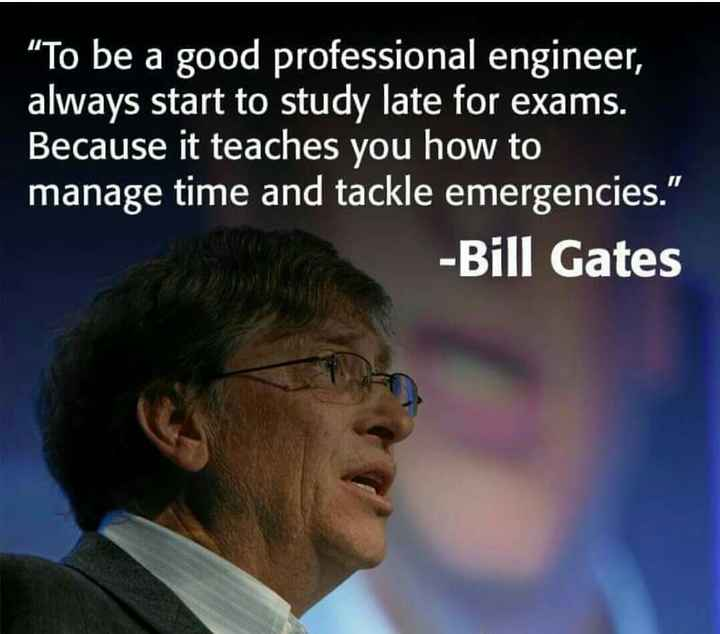 """Engineering - """" To be a good professional engineer , always start to study late for exams . Because it teaches you how manage time and tackle emergencies - Bill Gates - ShareChat"""