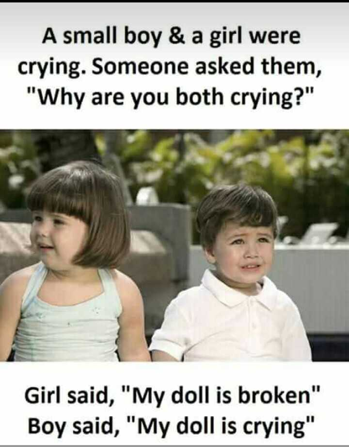 kids jokes - A small boy & a girl were crying . Someone asked them , Why are you both crying ? Girl said , My doll is broken Boy said , My doll is crying - ShareChat