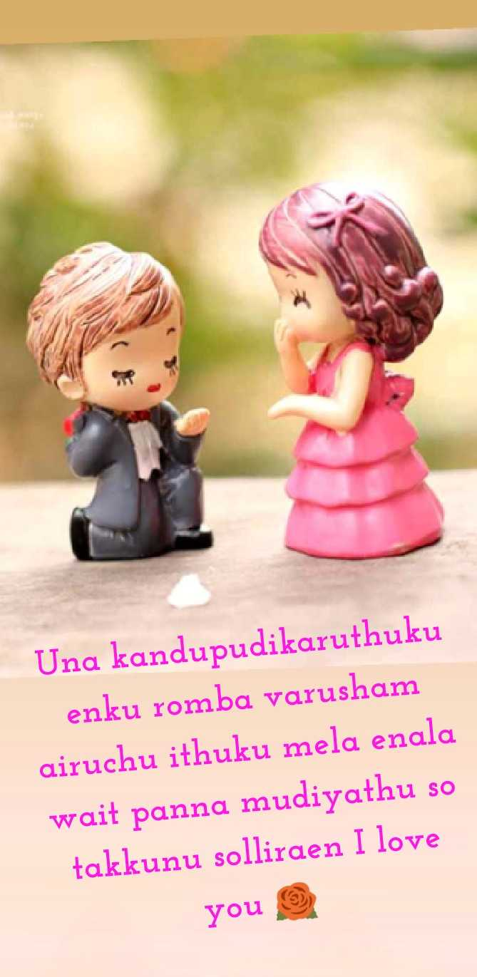 propose - Una kandupudikaruthuku enku romba varusham airuchu ithuku mela enala wait panna mudiyathu so takkunu solliraen I love you - ShareChat