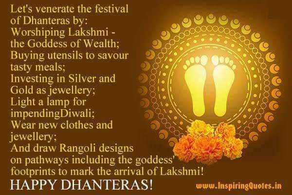 ଧନତେରାସ - 000 coooooo 000000 Dooooo 0000000 Let ' s venerate the festival of Dhanteras by : oy Worshiping Lakshmi - the Goddess of Wealth ; Buying utensils to savour tasty meals ; Investing in Silver and Gold as jewellery ; Light a lamp for impending Diwali ; Wear new clothes and jewellery ; And draw Rangoli designs on pathways including the goddess ' footprints to mark the arrival of Lakshmi ! HAPPY DHANTERAS ! www . InspiringQuotes . in 000000000 on Ooooooo ooooo OOO - ShareChat
