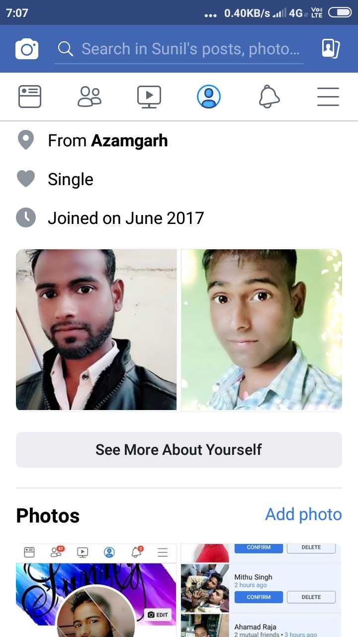 Sunny - 7 : 07 . . . 0 . 40KB / s | 4GYO O Q Search in Sunil ' s posts , photo . . . O From Azamgarh Single O Joined on June 2017 See More About Yourself Photos Add photo CONFIRM DELETE Mithu Singh 2 hours ago CONFIRM DELETE EDIT Ahamad Raja 2 mutual friends . 3 hours ago - ShareChat