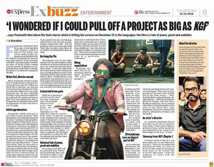 dj nights - www . cinemaexpress . com Express ENTERTAINMENT READ SHARE newindianexpress . com THURSDAY 13 . 12 . 2018 FOLLOW Mail us : bengalurudityexpress @ gmail . com I WONDERED IF I COULD PULL OFF A PROJECT AS BIG AS KGP . . . says Prashanth Neel about the Yash - starrer which is hitting the screens on December 21 in five languages ; the film is a tale of power , greed and ambition About the director Since the age of 17 , Prashanth knew he wanted to get into films . Un less you are born in a filmy family , there ' s a blas against cinema as a profession . And coming from an orthodox family , my mother wasn ' t keen that I take it up . Sol did not even tell my family about my plan , lest they discourage me . When decided to take the plunge , they had only one thing to say : ' If it doesn ' t work out , don ' t be disappointed . Thankfully , it has so far . A still from the film Yash would fit the role . All this hap - about power , and what it does . Every . A Sharadhaa pened when I was not even contem - body who is powerful , has a history plating making the film . But the Nobody wakes up one day at 40 and ilmmaker Prashanth Neel producer took it seriously and called decides to become powerful . It comes first came to the limelight Yash , who was able to give dates , af - from childhood , says the director with Ugramm in 2014 . A ter which everything fell in place , he who believes KGF is a universal sub man of few words , who adds . ject . One person ' s greed and ambi rarely makes public ap tion is more universal than the prob pearances and prefers to let Re - living the 70s lems of a particular his work do the talking , the director community . now finds himself in the spotlight The director says he was influ with KGF . As he gets ready to presentenced by the 70s , and wanted to make Rising the story of Rocky ( Yash ) , coming the film set in that period because he from the streets of Mumbai to con - grew up watching Amitabh Bach expectauons quer the Kolar Gold Fields , Prashan chan ' s films . I was very inspired by Prashanth says th speaks to us about the making of the action movies made during that there were no ex the film . time , including Westerns such as The pectations when he Good Bad and the Ugly and for a few made Ugramm . Writer first , director second Dollars More . Coincidentally , I read We never somewhere that gold prices were at thought it When Prashanth started writing their highest during the late 70s , a re KGF , he looked at the script only as a cord that hasn ' t been broken till date . writer , and not a director . When you I started digging deeper into the sub think like a director , you become ject , and that ' s how KGF shaped up . practical and start thinking of budg . et constraints . Right there , one stops Astory told in two parts dreaming big , he says , admitting that there were times he wondered if While he is hesitant to he could pull - off a project as large as reveal too much about KGF As I was penning the story , I the plot , Prashanth thought this is something that would says , Even though be appropriate 10 years into the ca - there is a lot of reer , he adds . gold and greed , we Initial apprehensions haven ' t stressed on it . He Prashanth ' s doubts were put to adds that when he turned rest when he met producer Vijay from writer to director , nothing Kiragandur , with whom he discussed much changed with regards to the the story . Initially , I had narrated a scope of the project . As a director , I family subject to Vijay , which was ac had to make some changes consider tually for another actor . He happened ing the budget , and of course , we had to ask me if I had any raw script in to include some commercial aspects . my basket and I mentioned KGF . At But I have been honest to what I the same time , I also pointed out that have written . KGF : Chapter 1 is it was not feasible because the sub - about a situation . The two parts ject required a huge budget . But the put together is a life story . The moment he heard one of the scenes , second part will cost four times he asked me narrate the story , says more than the first . the director , going on to explain how Yash came into the picture . I knew Universal tale of power , little about Yash ; he had come to watch the celebrity show of Ugramm greed and ambition and appreciated the film . Previously . He promises that KGF will I had watched his film , Googly , and I be a powerful story . Every knew he had a natural talent . So thing that Rocky does , and when Vijay asked me whom I ' d cast the path he takes , is pre in the film , I immediately said that designed . I want to talk would go past the 5 from the art department and 5 cam morning show . era technicians . They were an inte Nobody even gral part of the shoot . Also , in addi knew me then . tion to the main actors - Yash , So with my first Srindihi Shetty , Achyuth Kumar , Va film , the jour sishta Simha - KGF had at least 500 ney was very 600 junior artistes , who were like a important , but floating population . On an average the destination otherwise , we had 200 people on the not so much . sets on any given day , says But things are Prashanth , who chose artistes from different now . Mysuru , Bengaluru , Kadapa , and However , Tirupathi . once I got the perfect An actor ' s director team of produc er , actors , and As a director , Prashanth felt his technicians I first duty on set was to motivate knew nothing every actor . I don ' t yell at them or could go wrong get mad at them . Actors ' moods are with KGF . very important to me . I want to see them happy on the sets , he says . 20 technicians were an integral Takeaway from KGF : Chapter 1 part of KG Prashant believes that it is not about what story is , but rather how In the technical you tell it . Once you are seated and department , the watching the film , you have to filmmaker ' s core be lost in that world . So everything team consisted from music to the visuals has of 20 people - 10 to set the right mood . I want the from the directo - audience to travel with the rial department , character . Prashanth Neel Yash INDIAN Thu , 13 December 2018 EXPRESS epaper . newindianexpress . com / c / 34826087 - ShareChat