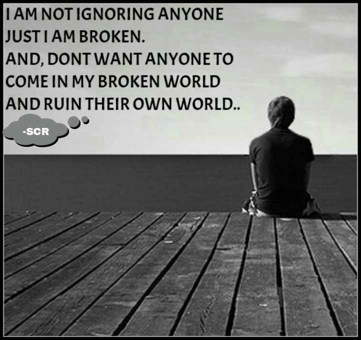 dil ki baatein - I AM NOT IGNORING ANYONE JUST I AM BROKEN AND , DONT WANT ANYONE TO COME IN MY BROKEN WORLD AND RUIN THEIR OWN WORLD . . - SCR - ShareChat
