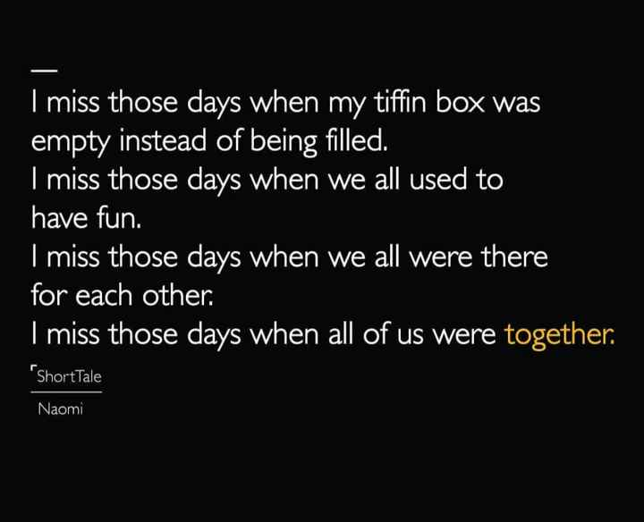 sad😭😭😭😭😭😭😭 - I miss those days when my tiffin box was empty instead of being filled . I miss those days when we all used to have fun . I miss those days when we all were there for each other . I miss those days when all of us were together . ShortTale Naomi - ShareChat
