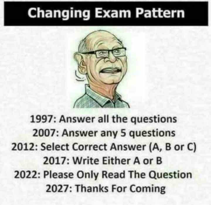 exam - Changing Exam Pattern 1997 : Answer all the questions 2007 : Answer any 5 questions 2012 : Select Correct Answer ( A , B or C ) 2017 : Write Either A or B 2022 : Please Only Read The Question 2027 : Thanks For Coming - ShareChat