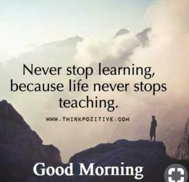Good Morning - Never stop learning , because life never stops teaching WWW . THINKPOZITIVE . COM Good Morning - ShareChat