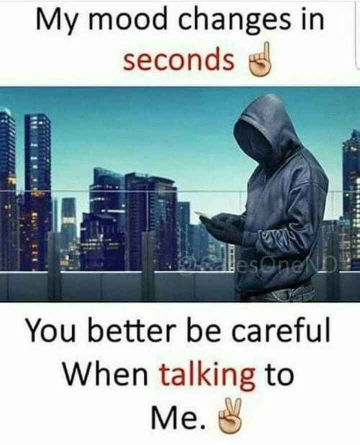 me - My mood changes in seconds sonenb You better be careful When talking to Me . 3 - ShareChat