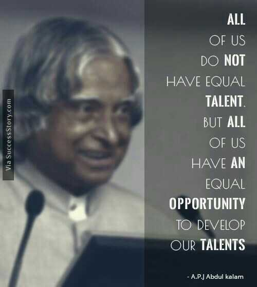 quotes - Via Success Story . com ALL OF US DO NOT HAVE EQUAL TALENT BUT ALL OF US HAVE AN EQUAL OPPORTUNITY TO DEVELOP OUR TALENTS - A . P . J Abdul kalam - ShareChat