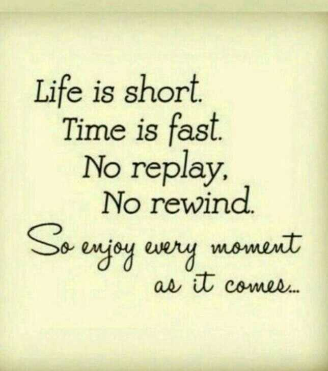life - Life is short Time fast . No replay , rewind So enjoy every moment as it comes - ShareChat