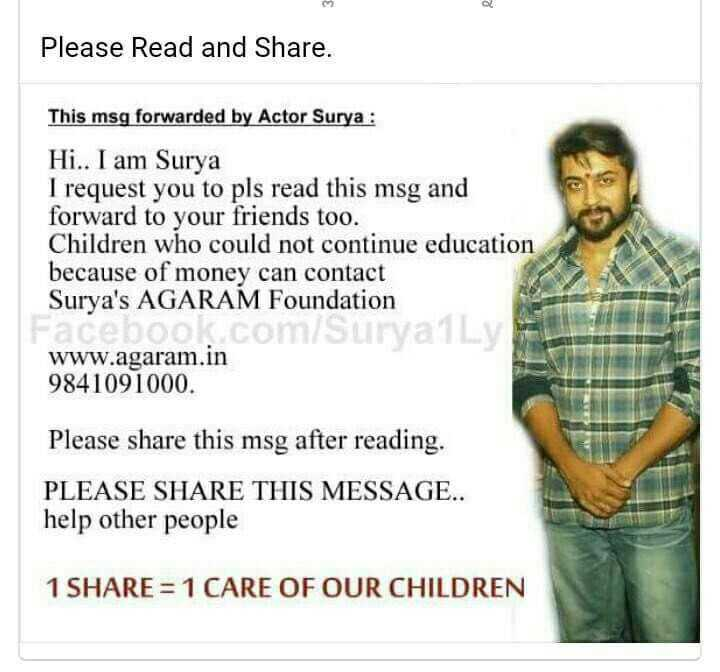 education - Please Read and Share . This msg forwarded by Actor Surya : Hi . . I am Surya I request you to pls read this msg and forward to your friends too . Children who could not continue education because of money can contact Surya ' s AGARAM Foundation Coo0 ComSHENGL / www . agaram . in 9841091000 . Please share this msg after reading . PLEASE SHARE THIS MESSAGE . . help other people 1 SHARE = 1 CARE OF OUR CHILDREN - ShareChat