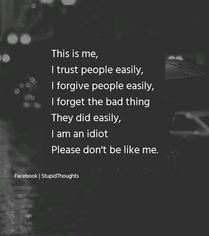 😘😍my life ❤ line😍😘 - This is me , I trust people easily , I forgive people easily , ' I forget the bad thing They did easily , I am an idiot Please don ' t be like me . Facebook | Stupid Thoughts - ShareChat