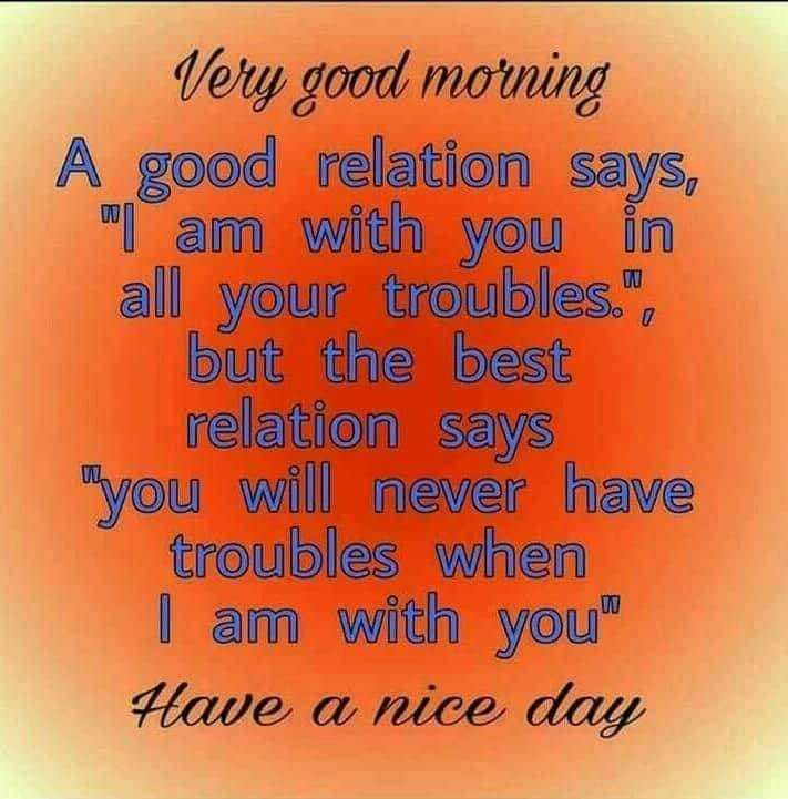 Life Style - Very good morning A relation says , I am with you in all your troubles . but the best Myou will never have when Have a nice day - ShareChat