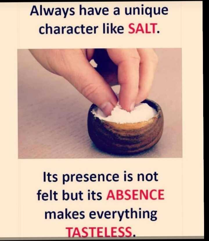 अॅटिट्युड स्टेटस - Always have a unique character like SALT . Its presence is not felt but its ABSENCE makes everything TASTELESS . - ShareChat