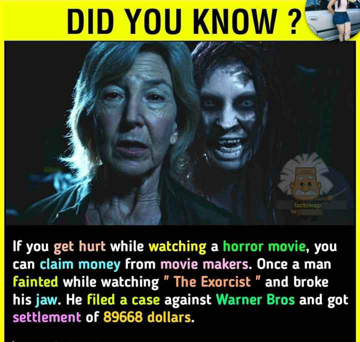 hollywood fan's - DID YOU KNOW ? factswap If you get hurt while watching a horror movie , you can claim money from movie makers . Once a man fainted while watching The Exorcist and broke his jaw . He filed a case against Warner Bros and got settlement of 89668 dollars . - ShareChat