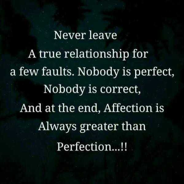 relation ship - Never leave A true relationship for a few faults . Nobody is perfect , Nobody is correct , And at the end , Affection is Always greater than Perfection . . . ! ! - ShareChat