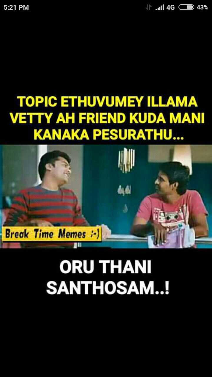 friends - 5 : 21 PM will 4G 43 % TOPIC ETHUVUMEY ILLAMA VETTY AH FRIEND KUDA MANI KANAKA PESURATHU . Break Time Memes - ) ORU THANI SANTHOSAM ! - ShareChat