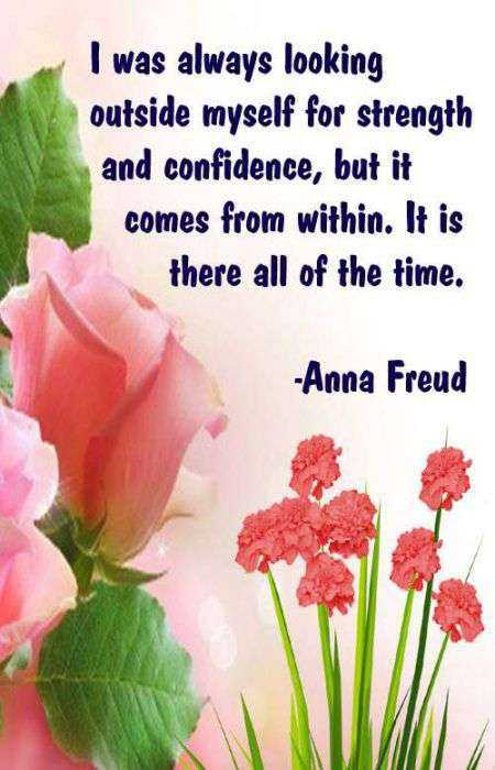 quotes for life - I was always looking outside myself for strength and confidence , but it comes from within . It is there all of the time . - Anna Freud - ShareChat