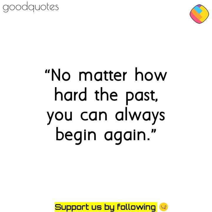 quotes - goodquotes No matter how hard the past , you can always begin again . Support us by following - ShareChat