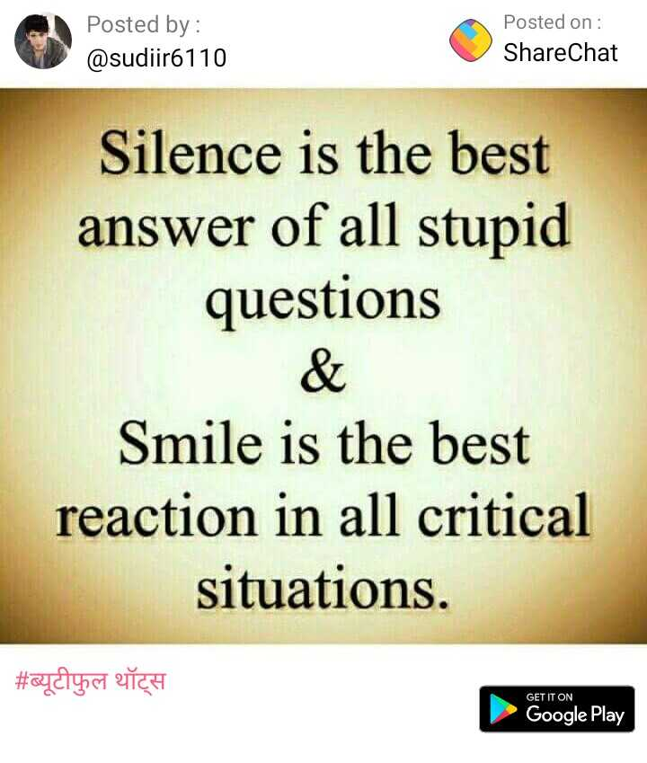 My Choice - Posted by : @ sudiir6110 Posted on : ShareChat Silence is the best answer of all stupid questions Smile is the best reaction in all critical situations . | # ब्यूटीफुल थॉट्स GET IT ON Google Play - ShareChat
