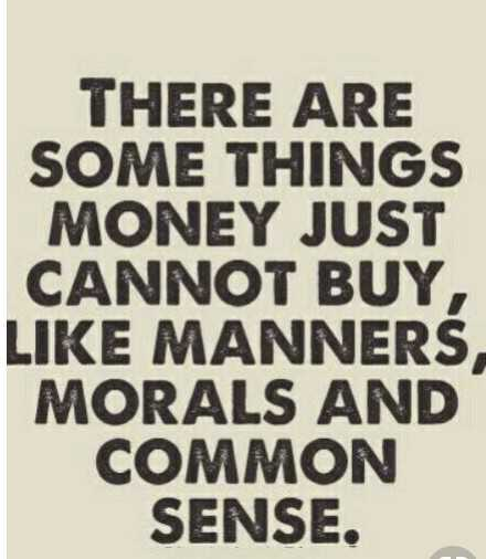 #quotes - THERE ARE SOME THINGS MONEY JUST CANNOT BUY , LIKE MANNERS MORALS AND COMMON SENSE . - ShareChat